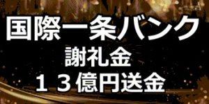 ◆13億円お振込み:国際一条バンク